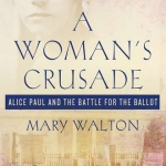 Author Mary Walton Speaks about Her Book, A Woman's Crusade: Alice Paul and the Battle for the Ballot